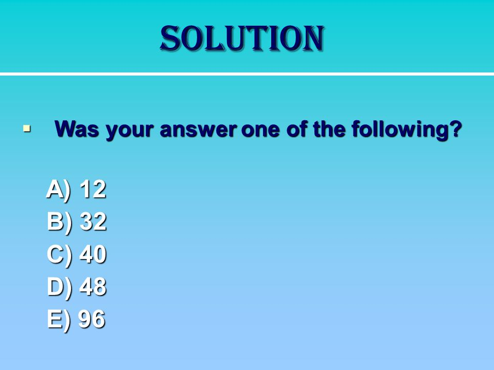 Solution B) 32 C) 40 D) 48 E) 96 Was your answer one of the following