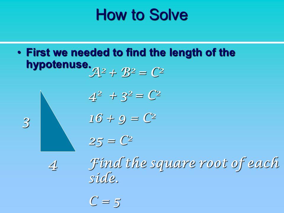 How to Solve 3 4 A2 + B2 = C2 42 + 32 = C2 16 + 9 = C2 25 = C2