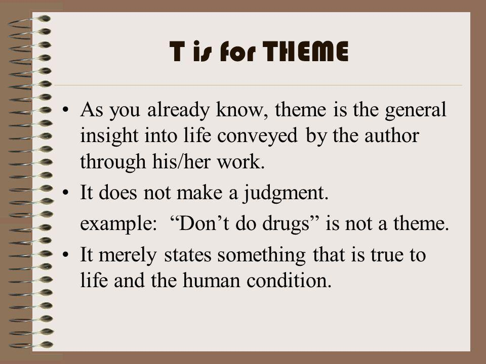 T is for THEME As you already know, theme is the general insight into life conveyed by the author through his/her work.