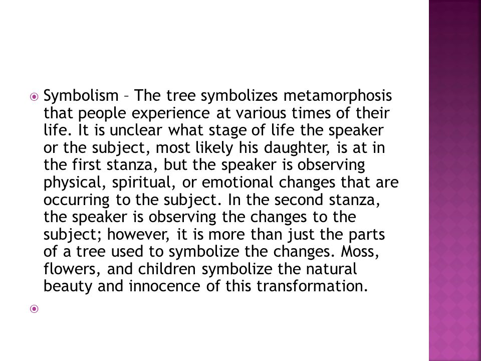Symbolism – The tree symbolizes metamorphosis that people experience at various times of their life. It is unclear what stage of life the speaker or the subject, most likely his daughter, is at in the first stanza, but the speaker is observing physical, spiritual, or emotional changes that are occurring to the subject. In the second stanza, the speaker is observing the changes to the subject; however, it is more than just the parts of a tree used to symbolize the changes. Moss, flowers, and children symbolize the natural beauty and innocence of this transformation.