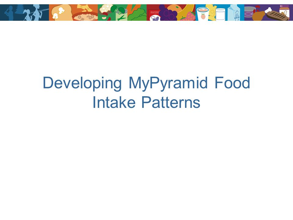 Developing MyPyramid Food Intake Patterns