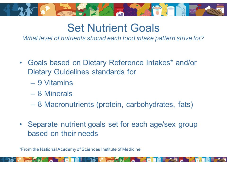 Set Nutrient Goals What level of nutrients should each food intake pattern strive for