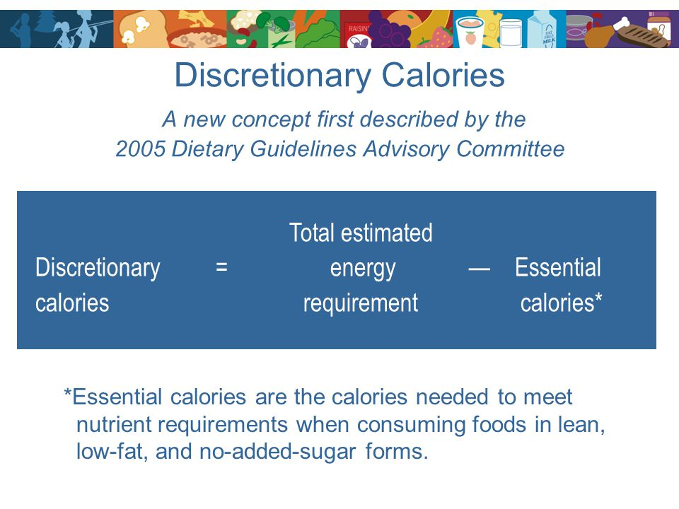 Discretionary Calories A new concept first described by the 2005 Dietary Guidelines Advisory Committee