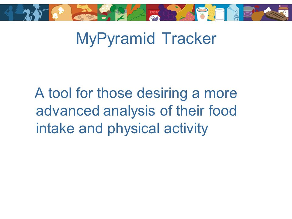 MyPyramid Tracker A tool for those desiring a more advanced analysis of their food intake and physical activity.