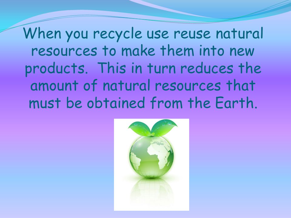 When you recycle use reuse natural resources to make them into new products.