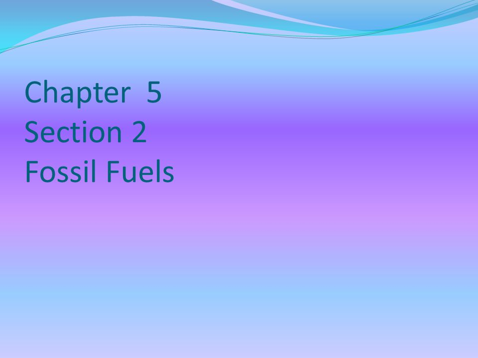 Chapter 5 Section 2 Fossil Fuels