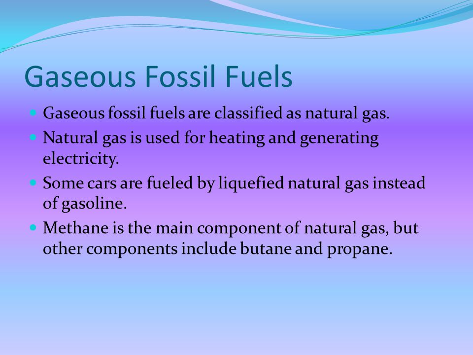 Gaseous Fossil Fuels Gaseous fossil fuels are classified as natural gas. Natural gas is used for heating and generating electricity.