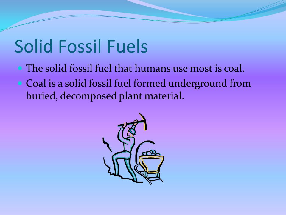 Solid Fossil Fuels The solid fossil fuel that humans use most is coal.