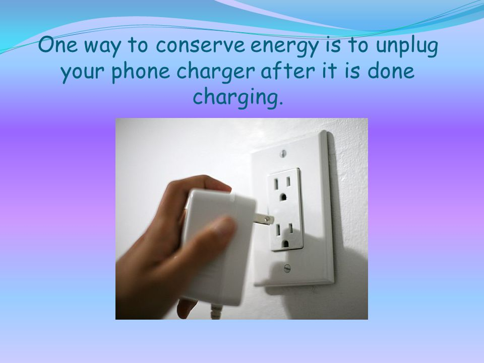 One way to conserve energy is to unplug your phone charger after it is done charging.