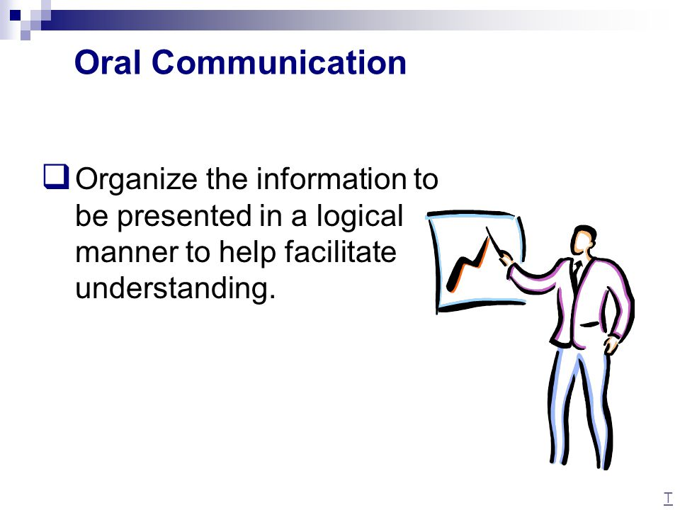 Oral Communication Organize the information to be presented in a logical manner to help facilitate understanding.