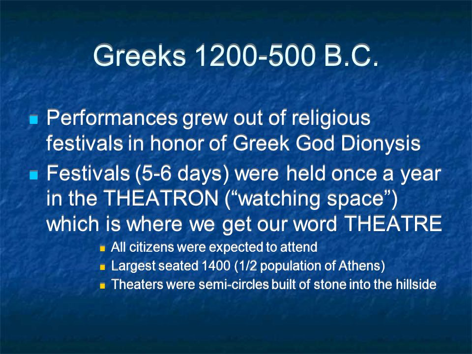 Greeks 1200-500 B.C. Performances grew out of religious festivals in honor of Greek God Dionysis.