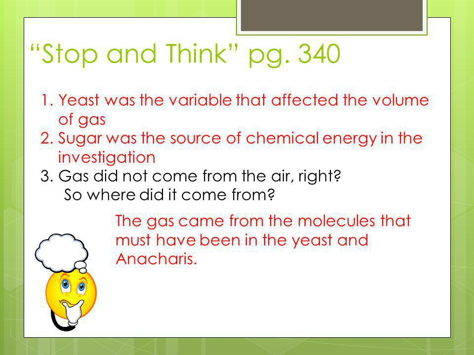 Stop and Think pg. 340 Yeast was the variable that affected the volume of gas. Sugar was the source of chemical energy in the investigation.