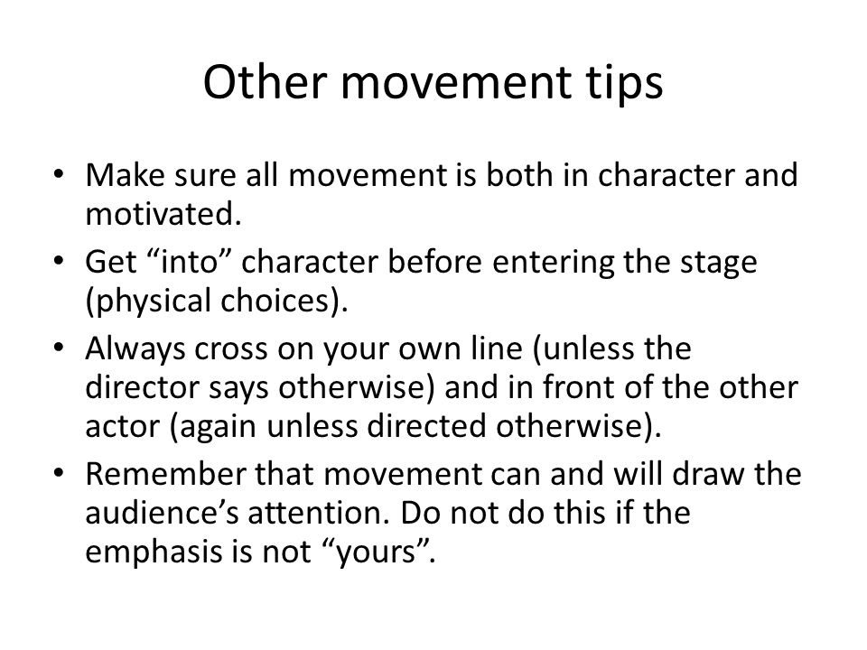 Other movement tips Make sure all movement is both in character and motivated. Get into character before entering the stage (physical choices).