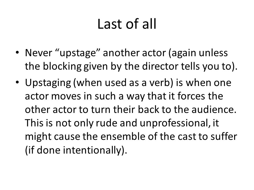 Last of all Never upstage another actor (again unless the blocking given by the director tells you to).