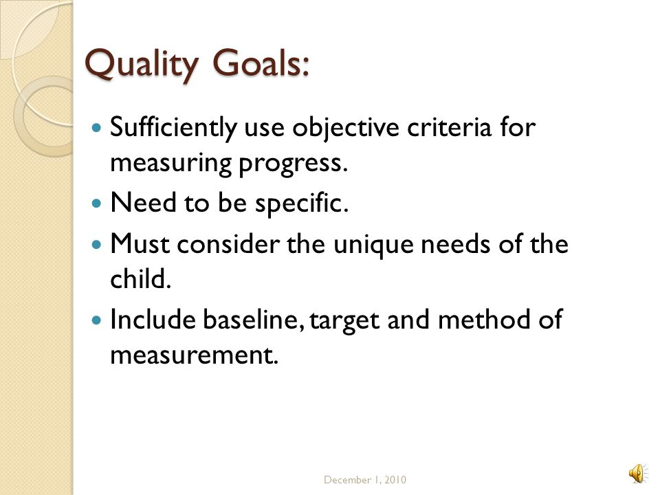 Quality Goals: Sufficiently use objective criteria for measuring progress. Need to be specific. Must consider the unique needs of the child.