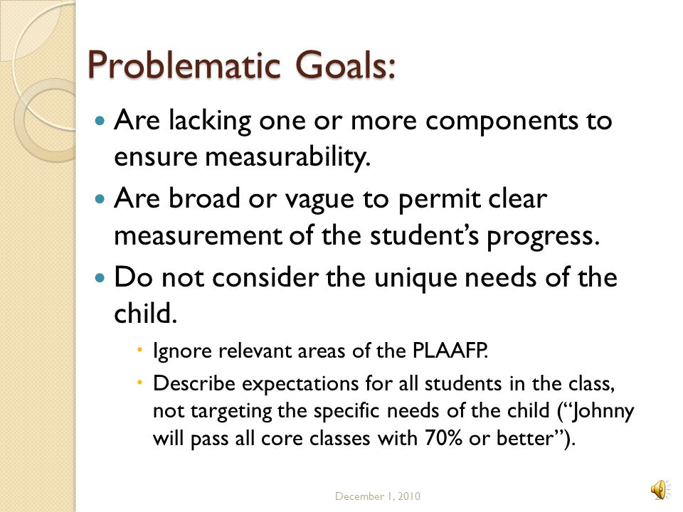 Problematic Goals: Are lacking one or more components to ensure measurability.