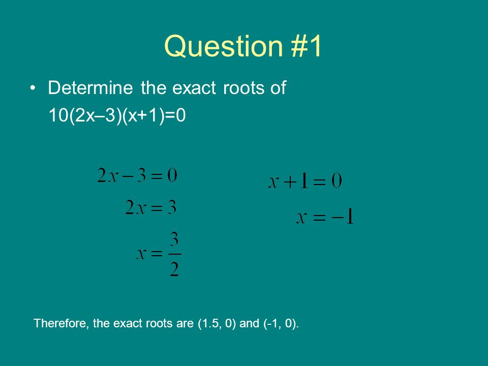 Question #1 Determine the exact roots of 10(2x–3)(x+1)=0