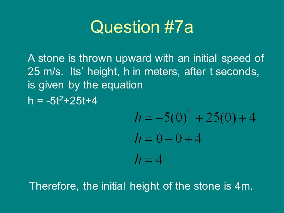 Question #7a A stone is thrown upward with an initial speed of 25 m/s. Its' height, h in meters, after t seconds, is given by the equation.