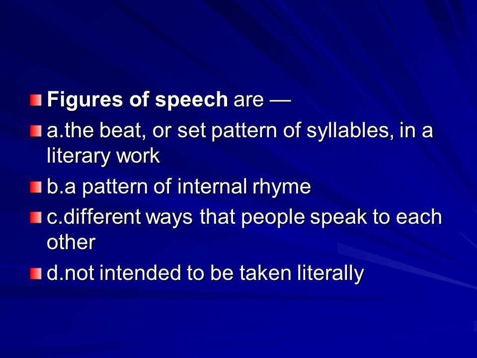 Figures of speech are — a.the beat, or set pattern of syllables, in a literary work. b.a pattern of internal rhyme.