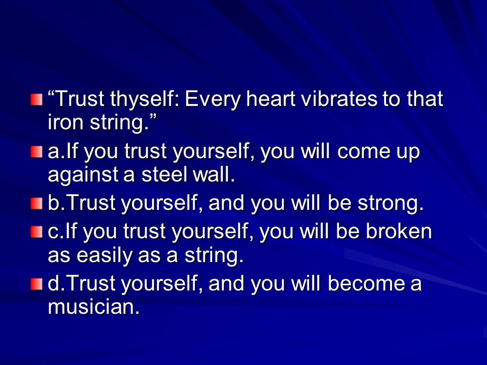 Trust thyself: Every heart vibrates to that iron string.