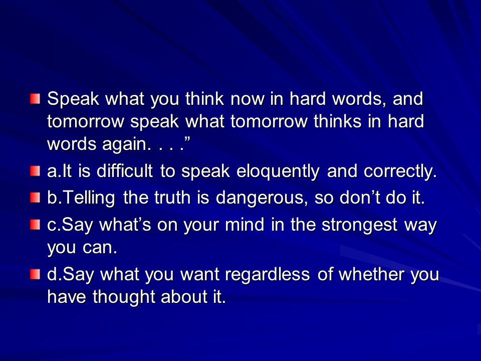 Speak what you think now in hard words, and tomorrow speak what tomorrow thinks in hard words again. . . .
