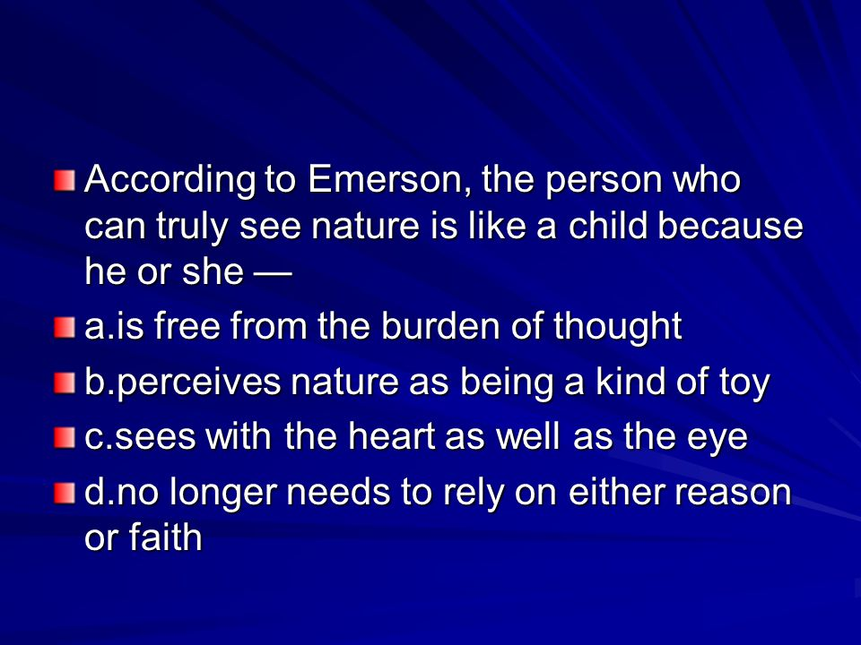 According to Emerson, the person who can truly see nature is like a child because he or she —