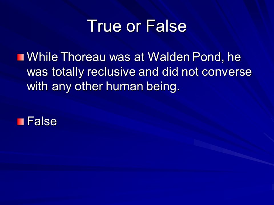 True or False While Thoreau was at Walden Pond, he was totally reclusive and did not converse with any other human being.