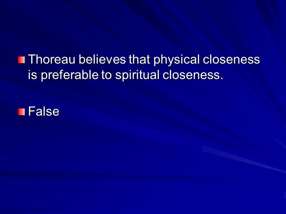 Thoreau believes that physical closeness is preferable to spiritual closeness.