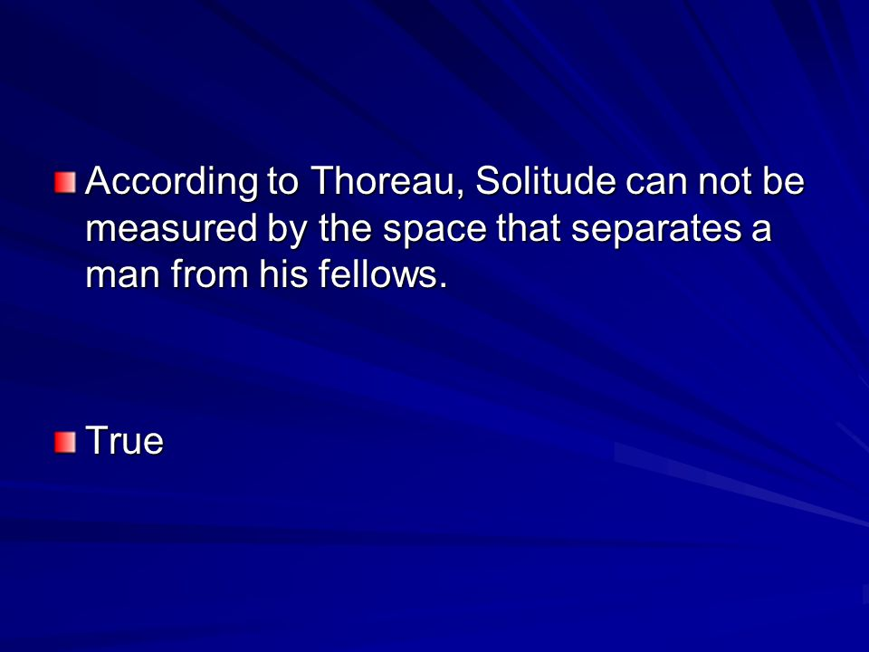 According to Thoreau, Solitude can not be measured by the space that separates a man from his fellows.