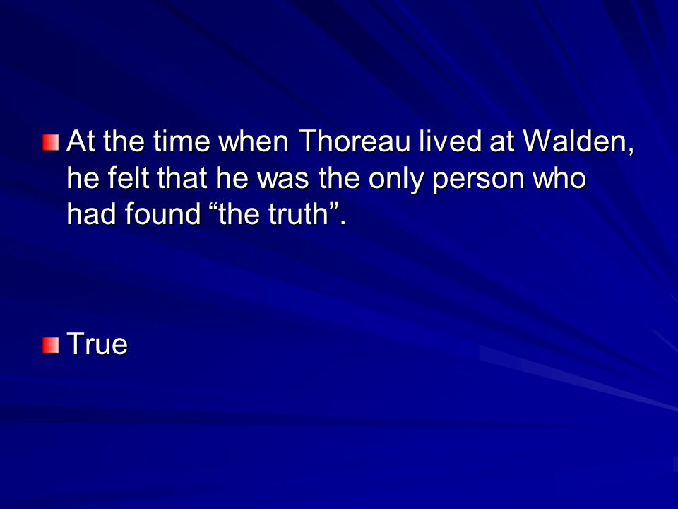 At the time when Thoreau lived at Walden, he felt that he was the only person who had found the truth .