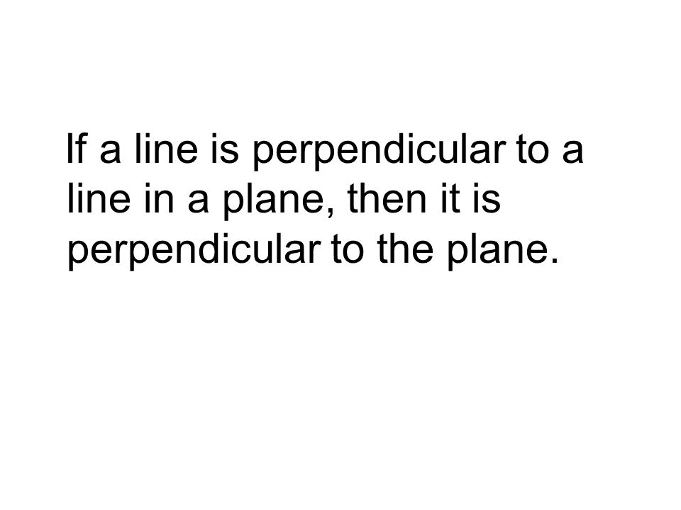 If a line is perpendicular to a line in a plane, then it is perpendicular to the plane.