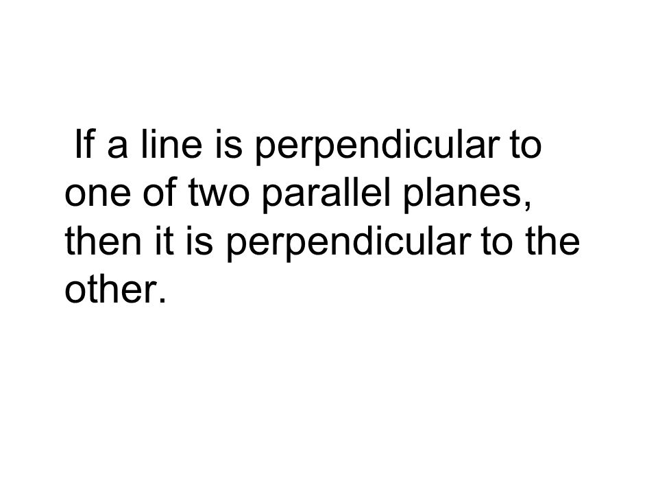 If a line is perpendicular to one of two parallel planes, then it is perpendicular to the other.