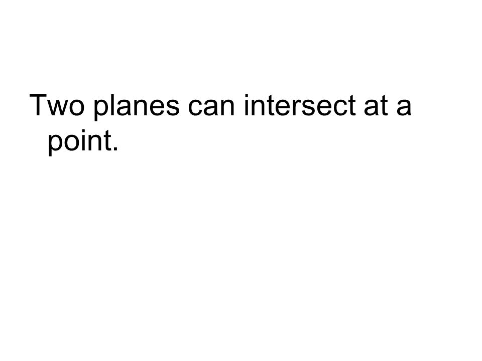 Two planes can intersect at a point.