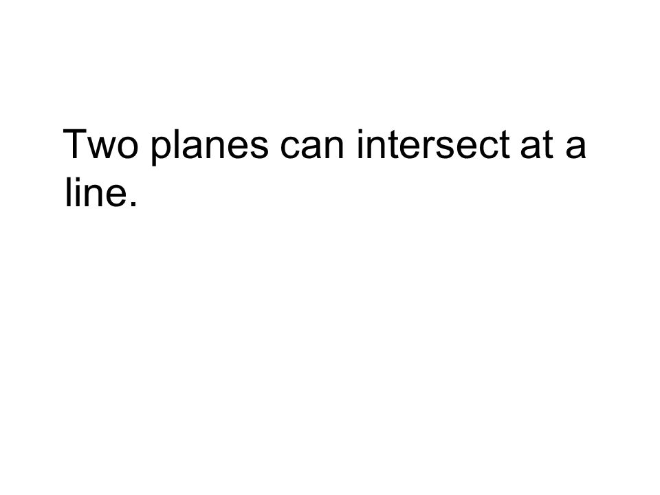 Two planes can intersect at a line.
