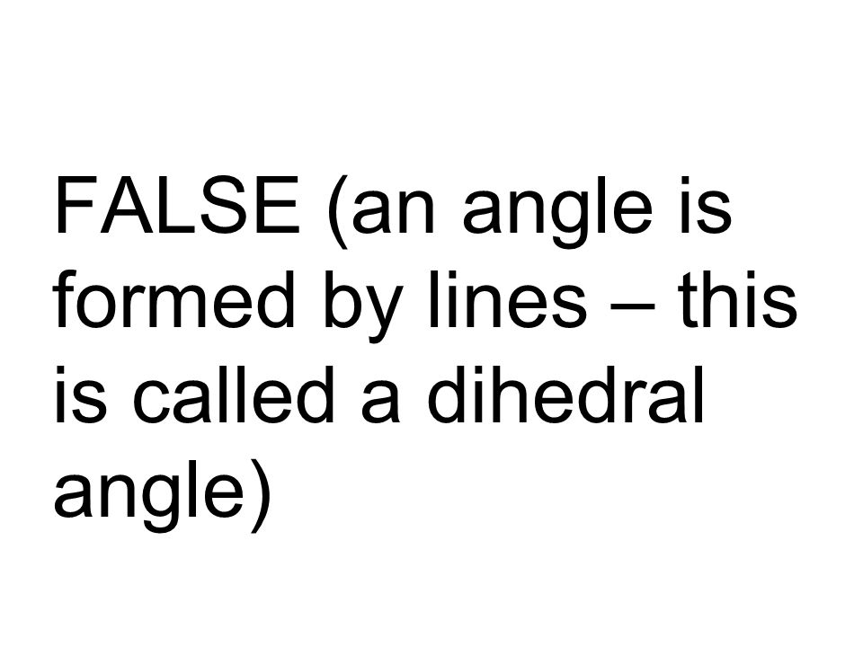 FALSE (an angle is formed by lines – this is called a dihedral angle)