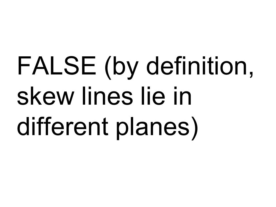 FALSE (by definition, skew lines lie in different planes)