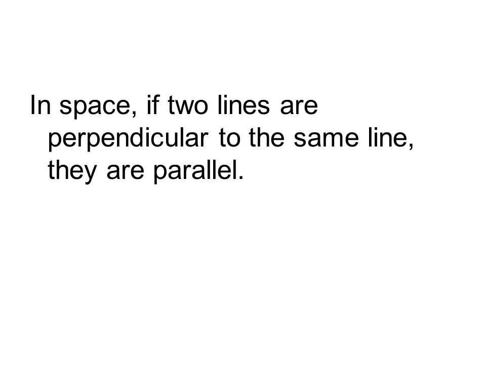 In space, if two lines are perpendicular to the same line, they are parallel.