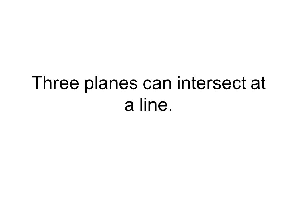 Three planes can intersect at a line.