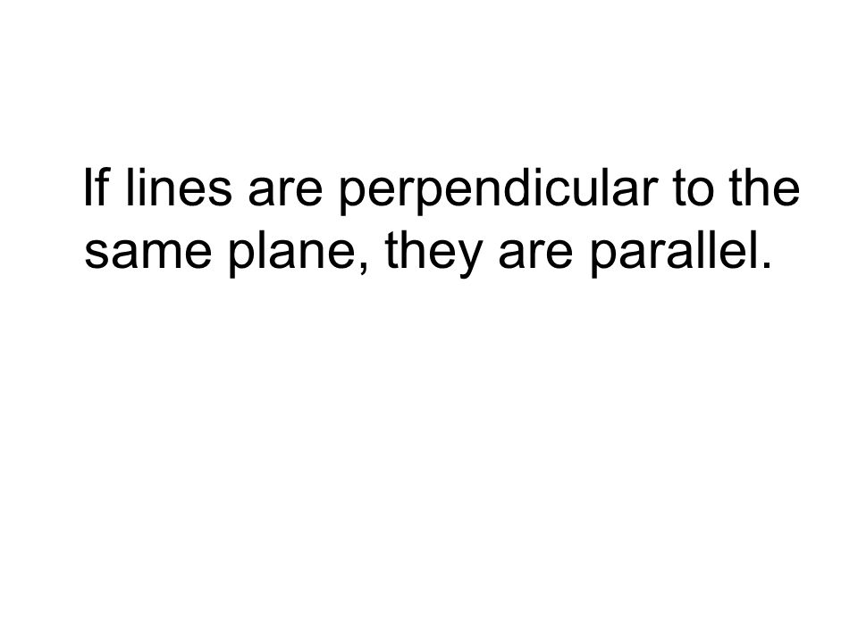 If lines are perpendicular to the same plane, they are parallel.