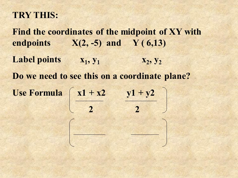 TRY THIS: Find the coordinates of the midpoint of XY with endpoints X(2, -5) and Y ( 6,13)