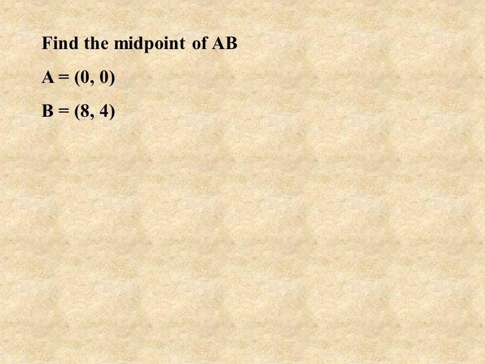 Find the midpoint of AB A = (0, 0) B = (8, 4)
