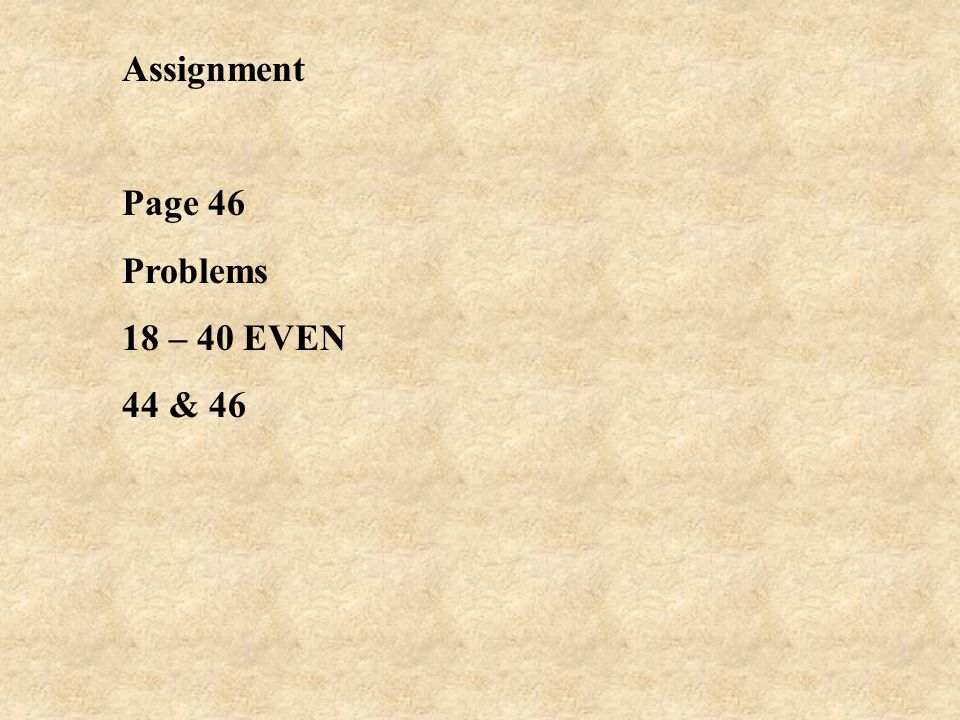 Assignment Page 46 Problems 18 – 40 EVEN 44 & 46
