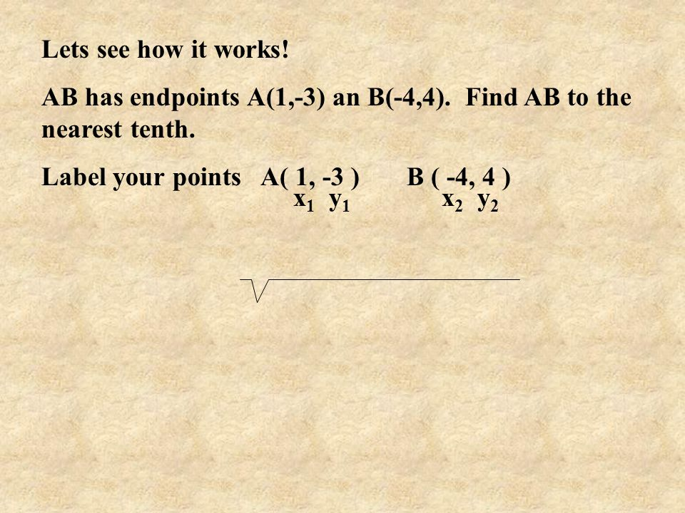 Lets see how it works! AB has endpoints A(1,-3) an B(-4,4). Find AB to the nearest tenth. Label your points A( 1, -3 ) B ( -4, 4 )