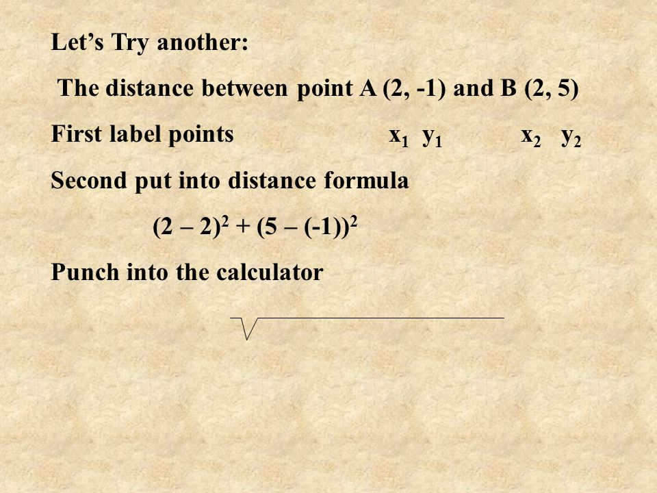 Let's Try another: The distance between point A (2, -1) and B (2, 5) First label points x1 y1 x2 y2.