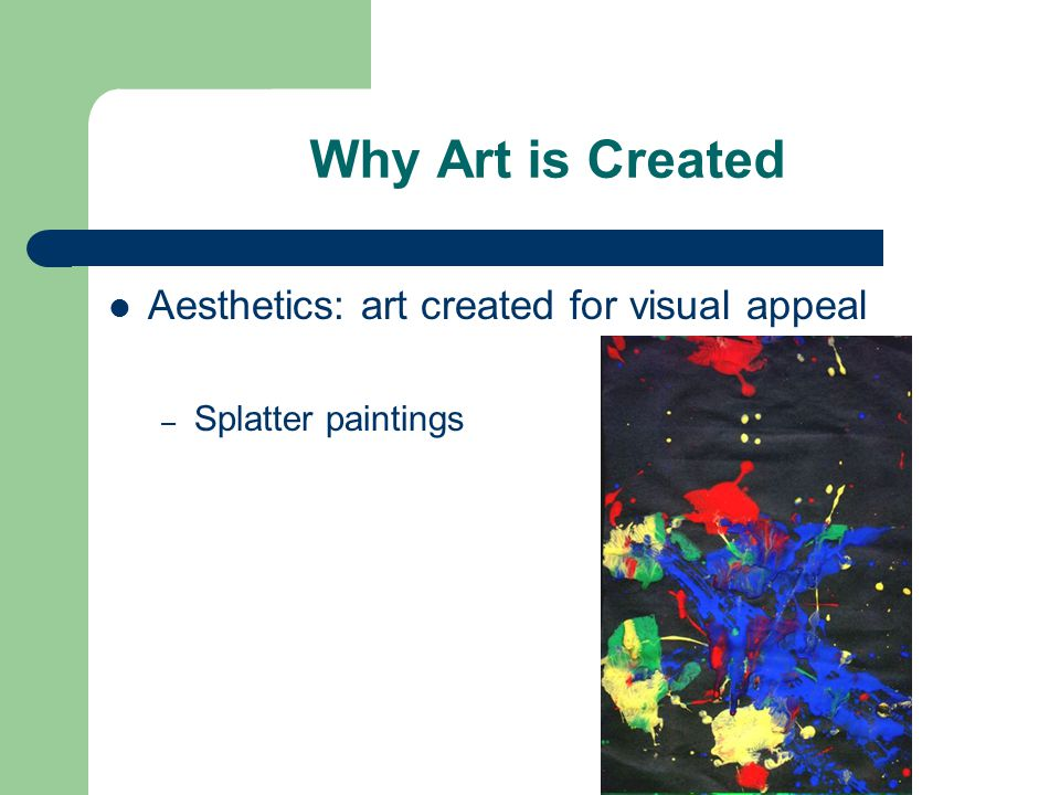 Why Art is Created Aesthetics: art created for visual appeal