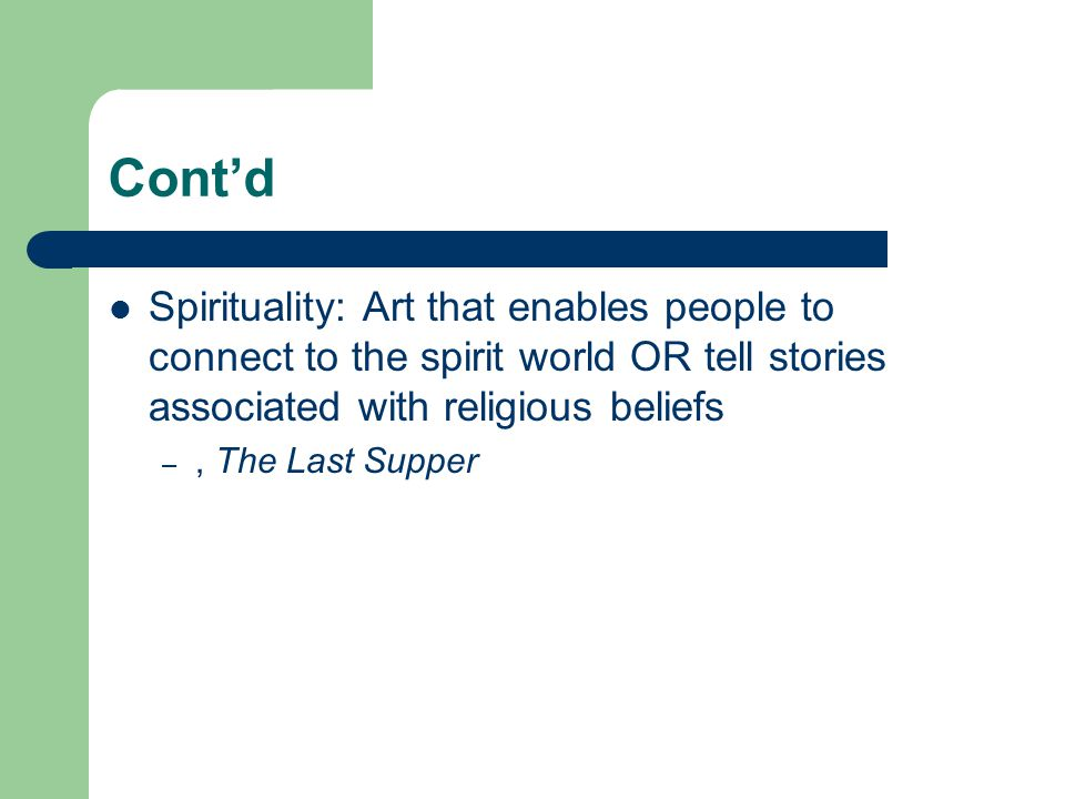 Cont'd Spirituality: Art that enables people to connect to the spirit world OR tell stories associated with religious beliefs.