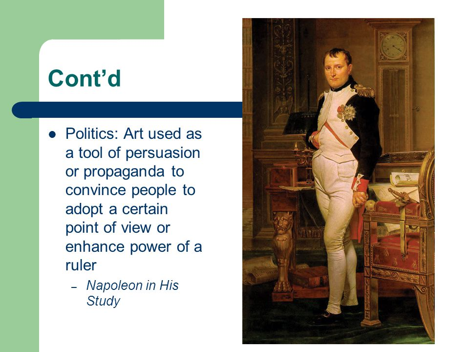Cont'd Politics: Art used as a tool of persuasion or propaganda to convince people to adopt a certain point of view or enhance power of a ruler.
