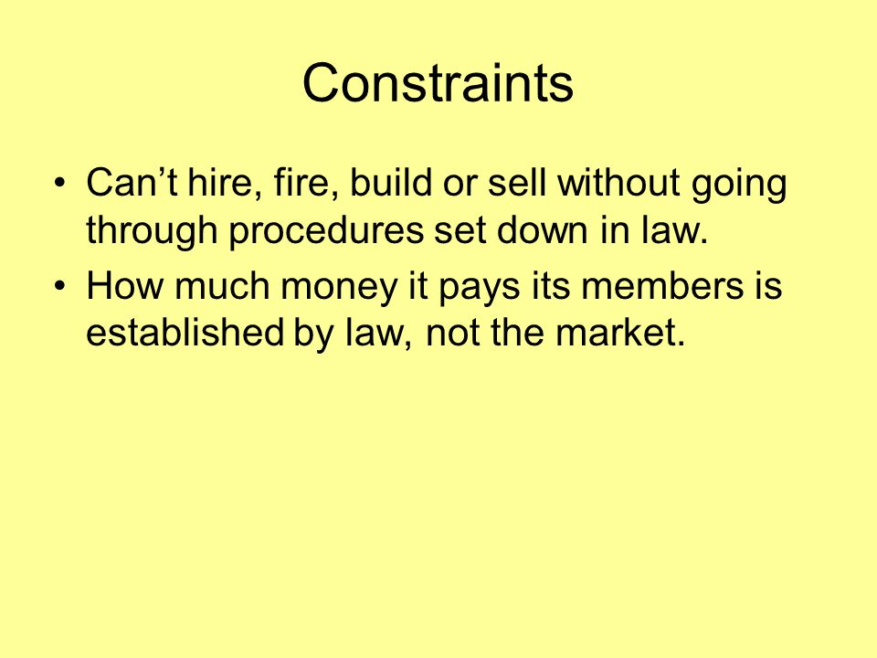 Constraints Can't hire, fire, build or sell without going through procedures set down in law.
