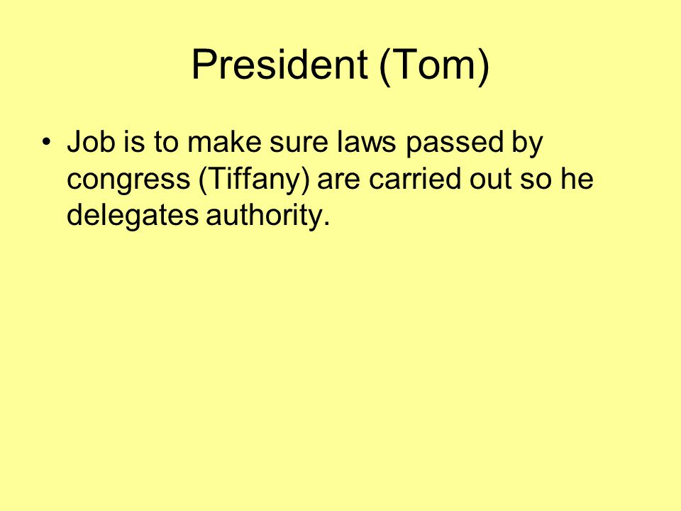 President (Tom) Job is to make sure laws passed by congress (Tiffany) are carried out so he delegates authority.