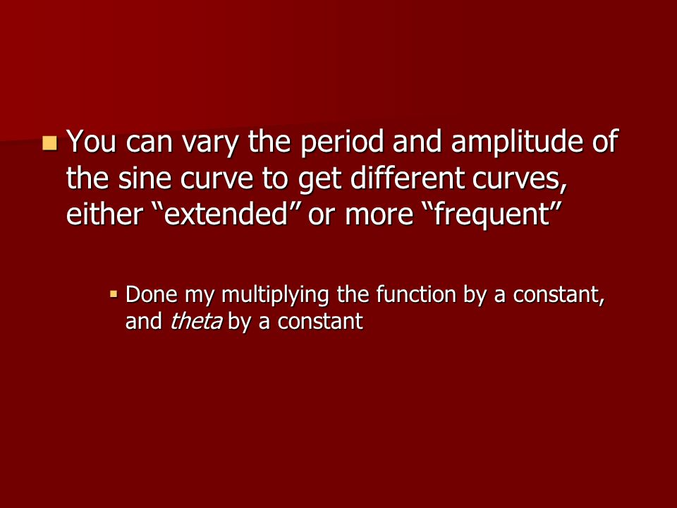 You can vary the period and amplitude of the sine curve to get different curves, either extended or more frequent